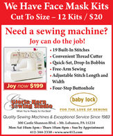 We Have Face Mask KitsCut To Size  12 Kits / $20Need a sewing machine?Joy can do the job! 19 Built-In Stitches Convenient Thread CutterQuick-Set, Drop-In Bobbin Free-Arm SewingAdjustable Stitch Length andWidthJoy now $199 Four-Step Buttonhole(baby lock)GIoria HornSewing StudioFOR THE LOVE OF SEWINGWhen You're Ready for the Best!Quality Sewing Machines & Exceptional Service Since 1983300 Castle Shannon Blvd. Mt. Lebanon, PA 15234Mon-Sat 10am-5pm Thurs 10am-8pm  Sun by Appointment412-344-2330  www.sew412.com We Have Face Mask Kits Cut To Size  12 Kits / $20 Need a sewing machine? Joy can do the job!  19 Built-In Stitches  Convenient Thread Cutter Quick-Set, Drop-In Bobbin  Free-Arm Sewing Adjustable Stitch Length and Width Joy now $199  Four-Step Buttonhole (baby lock) GIoria Horn Sewing Studio FOR THE LOVE OF SEWING When You're Ready for the Best! Quality Sewing Machines & Exceptional Service Since 1983 300 Castle Shannon Blvd. Mt. Lebanon, PA 15234 Mon-Sat 10am-5pm Thurs 10am-8pm  Sun by Appointment 412-344-2330  www.sew412.com