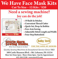 We Have Face Mask KitsCut To Size - 12 Kits / $20Need a sewing machine?Joy can do the job!19 Built-In Stitches Convenient Thread Cutter Quick-Set, Drop-In BobbinFree-Arm SewingAdjustable Stitch Length and Width Four-Step ButtonholeJoy now $199(baby lockGIoria HorneSewing StudioFOR THE LOVE OF SEWINGWhen You're Ready for the Best!Quality Sewing Machines & Exceptional Service Since 1983300 Castle Shannon Blvd.  Mt. Lebanon, PA 15234Mon-Sat 10am-5pm Thurs 10am-8pm Sun by Appointment412-344-2330  www.sew412.com We Have Face Mask Kits Cut To Size - 12 Kits / $20 Need a sewing machine? Joy can do the job! 19 Built-In Stitches  Convenient Thread Cutter  Quick-Set, Drop-In Bobbin Free-Arm Sewing Adjustable Stitch Length and Width  Four-Step Buttonhole Joy now $199 (baby lock GIoria Horn eSewing Studio FOR THE LOVE OF SEWING When You're Ready for the Best! Quality Sewing Machines & Exceptional Service Since 1983 300 Castle Shannon Blvd.  Mt. Lebanon, PA 15234 Mon-Sat 10am-5pm Thurs 10am-8pm Sun by Appointment 412-344-2330  www.sew412.com