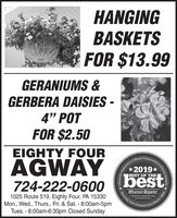 """HANGINGBASKETSFOR $13.99GERANIUMS &GERBERA DAISIES -4"""" POTFOR $2.50EIGHTY FOURAGWAYI's Official Community's2019*bestBEST OF THE724-222-0600Observer-ReporterServing Our1025 Route 519, Eighty Four, PA 15330Mon., Wed., Thurs., Fri. & Sat. - 8:00am-5pmTues. - 8:00am-6:30pm Closed Sundayabservor-roportar comCommunityObserver-ReporChoice Awards.Since 1808 HANGING BASKETS FOR $13.99 GERANIUMS & GERBERA DAISIES - 4"""" POT FOR $2.50 EIGHTY FOUR AGWAY I's Official Community's 2019* best BEST OF THE 724-222-0600 Observer-Reporter Serving Our 1025 Route 519, Eighty Four, PA 15330 Mon., Wed., Thurs., Fri. & Sat. - 8:00am-5pm Tues. - 8:00am-6:30pm Closed Sunday abservor-roportar com Community Observer-Repor Choice Awards. Since 1808"""