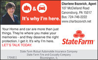 Charlene Bozovich, Agent&107 McClelland RoadCanonsburg, PA 15317Bus: 724-746-2222It's why I'm here.www.charbozovich.netYour Home and car are more than justthings. They're where you make yourmemories - and they deserve the rightprotection. I get it. It's why I'm here.LET'S TALK TODAY.State FarmState Farm Mutual Automobile Insurance CompanyState Farm Fire and Casualty CompanyBloomington, IL1706811 Charlene Bozovich, Agent & 107 McClelland Road Canonsburg, PA 15317 Bus: 724-746-2222 It's why I'm here. www.charbozovich.net Your Home and car are more than just things. They're where you make your memories - and they deserve the right protection. I get it. It's why I'm here. LET'S TALK TODAY. State Farm State Farm Mutual Automobile Insurance Company State Farm Fire and Casualty Company Bloomington, IL 1706811