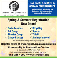 DAY PASS, 3-MONTH &ANNUAL MEMBERSHIPSMemberships available forboth usc and surroundingcommunity residentsCOMMUNITY & RECREATION CENTERAT BOYCE MAYVIEW PARKSpring & Summer RegistrationNow Open!V Swim LessonsV Art CampV Theater CampV Dance ClassesV BicyclingV SoccerV T-BallV And much more!No membership required to participateRegister online at www.twpusc.org/crc/registrationCommunity & Recreation Centerat Boyce Road Mayview Park1551 Mayview Road  Upper St. Clair, PA 15241412-221-1099  www.twpusc.org DAY PASS, 3-MONTH & ANNUAL MEMBERSHIPS Memberships available for both usc and surrounding community residents COMMUNITY & RECREATION CENTER AT BOYCE MAYVIEW PARK Spring & Summer Registration Now Open! V Swim Lessons V Art Camp V Theater Camp V Dance Classes V Bicycling V Soccer V T-Ball V And much more! No membership required to participate Register online at www.twpusc.org/crc/registration Community & Recreation Center at Boyce Road Mayview Park 1551 Mayview Road  Upper St. Clair, PA 15241 412-221-1099  www.twpusc.org