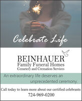 Celebrate LifeBEINHAUERFamily Funeral HomesCemetery and Cremation ServicesAn extraordinary life deserves anunprecedented ceremony.Call today to learn more about our certified celebrants724-969-0200 Celebrate Life BEINHAUER Family Funeral Homes Cemetery and Cremation Services An extraordinary life deserves an unprecedented ceremony. Call today to learn more about our certified celebrants 724-969-0200