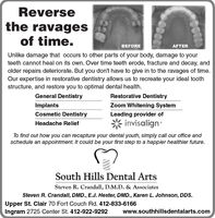Reversethe ravagesof time.BEFOREAFTERUnlike damage that occurs to other parts of your body, damage to yourteeth cannot heal on its own. Over time teeth erode, fracture and decay, andolder repairs deteriorate. But you don't have to give in to the ravages of time.Our expertise in restorative dentistry allows us to recreate your ideal toothstructure, and restore you to optimal dental health.General DentistryRestorative DentistryImplantsZoom Whitening SystemCosmetic DentistryLeading provider ofinvisalignHeadache ReliefTo find out how you can recapture your dental youth, simply call our office andschedule an appointment. It could be your first step to a happier healthier future.South Hills Dental ArtsSteven R. Crandall, D.M.D. & AssociatesSteven R. Crandall, DMD., E.J. Hester, DMD., Karen L. Johnson, DDS.Upper St. Clair 70 Fort Couch Rd. 412-833-6166Ingram 2725 Center St. 412-922-9292www.southhillsdentalarts.com Reverse the ravages of time. BEFORE AFTER Unlike damage that occurs to other parts of your body, damage to your teeth cannot heal on its own. Over time teeth erode, fracture and decay, and older repairs deteriorate. But you don't have to give in to the ravages of time. Our expertise in restorative dentistry allows us to recreate your ideal tooth structure, and restore you to optimal dental health. General Dentistry Restorative Dentistry Implants Zoom Whitening System Cosmetic Dentistry Leading provider of invisalign Headache Relief To find out how you can recapture your dental youth, simply call our office and schedule an appointment. It could be your first step to a happier healthier future. South Hills Dental Arts Steven R. Crandall, D.M.D. & Associates Steven R. Crandall, DMD., E.J. Hester, DMD., Karen L. Johnson, DDS. Upper St. Clair 70 Fort Couch Rd. 412-833-6166 Ingram 2725 Center St. 412-922-9292 www.southhillsdentalarts.com