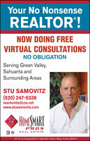 Your No NonsenseREALTOR'!NOW DOING FREEVIRTUAL CONSULTATIONSNO OBLIGATIONServing Green Valley,Sahuarita andSurrounding AreasSTU SAMOVITZ(520) 247-5336ssamovitz@cox.netwww.stusamovitz.comHOMESMARTP'ROSREAL ESTATE101 S. La Canada Drive · Suite 63 · Green Valley, Arizona 85614285326 Your No Nonsense REALTOR'! NOW DOING FREE VIRTUAL CONSULTATIONS NO OBLIGATION Serving Green Valley, Sahuarita and Surrounding Areas STU SAMOVITZ (520) 247-5336 ssamovitz@cox.net www.stusamovitz.com HOMESMART P'ROS REAL ESTATE 101 S. La Canada Drive · Suite 63 · Green Valley, Arizona 85614 285326