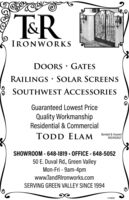 TRÍRONWORKSDOORS · GATESRAILINGS SOLAR SCREENSSOUTHWEST ACCESSORIESGuaranteed Lowest PriceQuality WorkmanshipResidential & CommercialTODD ELAM Bonded sundROC#150527SHOWROOM - 648-1819 - OFFICE - 648-505250 E. Duval Rd., Green ValleyMon-Fri - 9am-4pmwww.TandRIronworks.comSERVING GREEN VALLEY SINCE 1994144609 TR ÍRONWORKS DOORS · GATES RAILINGS SOLAR SCREENS SOUTHWEST ACCESSORIES Guaranteed Lowest Price Quality Workmanship Residential & Commercial TODD ELAM Bonded sund ROC#150527 SHOWROOM - 648-1819 - OFFICE - 648-5052 50 E. Duval Rd., Green Valley Mon-Fri - 9am-4pm www.TandRIronworks.com SERVING GREEN VALLEY SINCE 1994 144609