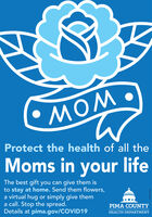 Protect the health of all theMoms in your lifeThe best gift you can give them isto stay at home. Send them flowers,a virtual hug or simply give thema call. Stop the spread.Details at pima.gov/COVID19PIMA COUNTYHEALTH DEPARTMENT  Protect the health of all the Moms in your life The best gift you can give them is to stay at home. Send them flowers, a virtual hug or simply give them a call. Stop the spread. Details at pima.gov/COVID19 PIMA COUNTY HEALTH DEPARTMENT