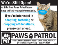 We're Still Open!At this time Paws Patrol hourshave shifted to appointment only.If you're interested inadopting, fostering ordropping off donations,please call ahead.PAWS PATROL750 W Camino Casa Verde #120  Green Valley, AZ 85614greenvalleypawspatrol.org  520.207.4024287884 We're Still Open! At this time Paws Patrol hours have shifted to appointment only. If you're interested in adopting, fostering or dropping off donations, please call ahead. PAWS PATROL 750 W Camino Casa Verde #120  Green Valley, AZ 85614 greenvalleypawspatrol.org  520.207.4024 287884