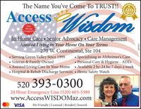 The Name Youve Come To TRUST!!Access adon****AZ19WedomReader's Pkk2019NowHiringCaregiversIn-Home Care Senior Advocacy  Care ManagementAssisted Living in Your Home On Your Terms270 W. Continental, Ste 104Specializing in Alzheimer's Care Personal Care & Hygiene - AD'sServing Green Valley Since 1999Veteran & Family Owned Assisted Living Care In Your Home  Available 2 hr-24 hr, 7 days a weekHospital & Rehab Discharge Services Home Safety Watch520 393-0300ipment...24 Hour Emergency Line (520) 603-5389www.AccessWISDOMaz.comVISAPet Friendly | Licensed | Bonded | Insuredmastercard269181 The Name Youve Come To TRUST!! Access adon **** AZ19 Wedom Reader's Pkk 2019 Now Hiring Caregivers In-Home Care Senior Advocacy  Care Management Assisted Living in Your Home On Your Terms 270 W. Continental, Ste 104 Specializing in Alzheimer's Care  Personal Care & Hygiene - AD's Serving Green Valley Since 1999 Veteran & Family Owned  Assisted Living Care In Your Home  Available 2 hr-24 hr, 7 days a week Hospital & Rehab Discharge Services Home Safety Watch 520 393-0300 ipment... 24 Hour Emergency Line (520) 603-5389 www.AccessWISDOMaz.com VISA Pet Friendly | Licensed | Bonded | Insured mastercard 269181