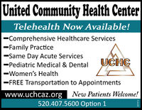 United Community Health CenterTelehealth Now Available!-Comprehensive Healthcare Services-Family Practice-Same Day Acute Services-Pediatric Medical & DentalUCHC-Women's Health-FREE Transportation to Appointmentswww.uchcaz.org New Patients Welcome!520.407.5600 Option 1287974 United Community Health Center Telehealth Now Available! -Comprehensive Healthcare Services -Family Practice -Same Day Acute Services -Pediatric Medical & Dental UCHC -Women's Health -FREE Transportation to Appointments www.uchcaz.org New Patients Welcome! 520.407.5600 Option 1 287974