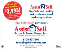 """We'll sell yourhome for as low asAssistSell.$3,995!Stay Safe and Healthy!Ask us about virtualPAID AT CLOSING.Fees may vary. Call for details.marketing options.""""Full Service(with$avings!"""".Assistt Sell.BUYERS & SELLERS REALTY, INC.2019 Main Street, Northampton PA 18067610-837-7900YourLehighValleyHome.comEach Office Independently Owned and Operated.©2020 Assist-2-Sell, Inc.MLS We'll sell your home for as low as AssistSell. $3,995! Stay Safe and Healthy! Ask us about virtual PAID AT CLOSING. Fees may vary. Call for details. marketing options. """"Full Service (with $avings!"""". Assistt Sell. BUYERS & SELLERS REALTY, INC. 2019 Main Street, Northampton PA 18067 610-837-7900 YourLehighValleyHome.com Each Office Independently Owned and Operated. ©2020 Assist-2-Sell, Inc. MLS"""
