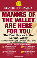 MANORS OF THE VALLEYSENIOR LIVING CAREMANORS OFTHE VALLEYARE HEREFOR YOUThe Best Prices in theLehigh ValleyWE ARE OFFERING $65 A DAY FOR GREAT CARESee Admission for DetailsQuality Care for a Quality LifePARKLAND MANORBETHLEHEM MANORSENIOR LIVING CARESENIOR LIVING CARE815 Pennsylvania AvenueBethlehem, PA 180184636 Crackersport RoadAllentown, PA 18104610-403-3333610-841-8888SAUCON VALLEY MANORWHITEHALL MANORSENIOR LIVING CARESENIOR LIVING CARE1050 Main StreetHellertown, PA 18055610-748-88881177 6th StreetWhitehall, PA 18052610-434-9999Ivmanors.com MANORS OF THE VALLEY SENIOR LIVING CARE MANORS OF THE VALLEY ARE HERE FOR YOU The Best Prices in the Lehigh Valley WE ARE OFFERING $65 A DAY FOR GREAT CARE See Admission for Details Quality Care for a Quality Life PARKLAND MANOR BETHLEHEM MANOR SENIOR LIVING CARE SENIOR LIVING CARE 815 Pennsylvania Avenue Bethlehem, PA 18018 4636 Crackersport Road Allentown, PA 18104 610-403-3333 610-841-8888 SAUCON VALLEY MANOR WHITEHALL MANOR SENIOR LIVING CARE SENIOR LIVING CARE 1050 Main Street Hellertown, PA 18055 610-748-8888 1177 6th Street Whitehall, PA 18052 610-434-9999 Ivmanors.com