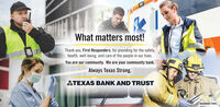 What matters most!Thank you, First Responders, for providing for the safety,health, well-being, and care of the people in our lives.You are our community. We are your community bank.Always Texas Strong.ATEXAS BANK AND TRUSTMEMBER FDIC What matters most! Thank you, First Responders, for providing for the safety, health, well-being, and care of the people in our lives. You are our community. We are your community bank. Always Texas Strong. ATEXAS BANK AND TRUST MEMBER FDIC