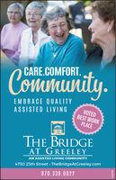 Community.CARE.COMFORT.EMBRACE QUALITYASSISTED LIVINGVOTEDBEST WORKPLACETHE BRIDGEAT GREELEYAN ASSISTED LIVING COMMUNITY4750 25th Street · TheBridgeAtGreeley.com970.339.0022142939 Community. CARE.COMFORT. EMBRACE QUALITY ASSISTED LIVING VOTED BEST WORK PLACE THE BRIDGE AT GREELEY AN ASSISTED LIVING COMMUNITY 4750 25th Street · TheBridgeAtGreeley.com 970.339.0022 142939