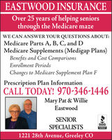 EASTWOOD INSURANCEOver 25 years of helping seniorsthrough the Medicare mazeWE CAN ANSWER YOUR QUESTIONS ABOUT:Medicare Parts A, B, C, and DMedicare Supplements (Medigap Plans)Benefits and Cost ComparisonsEnrollment PeriodsChanges to Medicare Supplement Plan FPrescription Plan InformationCALL TODAY! 970-346-1446Mary Pat & WillieEastwoodSENIORBBB.SPECIALISTSACCREDITEDBUSINESS1221 28th Avenue, Greeley CO EASTWOOD INSURANCE Over 25 years of helping seniors through the Medicare maze WE CAN ANSWER YOUR QUESTIONS ABOUT: Medicare Parts A, B, C, and D Medicare Supplements (Medigap Plans) Benefits and Cost Comparisons Enrollment Periods Changes to Medicare Supplement Plan F Prescription Plan Information CALL TODAY! 970-346-1446 Mary Pat & Willie Eastwood SENIOR BBB. SPECIALISTS ACCREDITED BUSINESS 1221 28th Avenue, Greeley CO