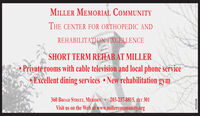 MILLER MEMORIAL COMMUNITYTHE CENTER FOR ORTHOPEDIC ANDREHABILITATION EXCELLENCESHORT TERM REHAB AT MILLERPrivate rooms with cable television and local phone service Excellent dining services  New rehabilitation gym360 BROAD STREET, MeridenVisit us on the Web at www.millercommunity.org 203-237-8815, EXT 301R225936 MILLER MEMORIAL COMMUNITY THE CENTER FOR ORTHOPEDIC AND REHABILITATION EXCELLENCE SHORT TERM REHAB AT MILLER Private rooms with cable television and local phone service  Excellent dining services  New rehabilitation gym 360 BROAD STREET, Meriden Visit us on the Web at www.millercommunity.org  203-237-8815, EXT 301 R225936