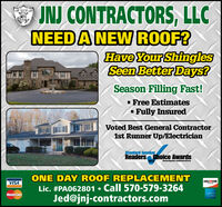 O JNJ CONTRACTORS, LLCNEEDA NEW ROOF?Have Your ShinglesA Seen Better Days?Season Filling Fast!· Free Estimates- Fully InsuredVoted Best General Contractor1st Runner Up/ElectricianStandard SpeakerReaders Choice Awards2019Standardapeaker.com/eadersChoiceONE DAY ROOF REPLACEMENTVISADISCOVERLic. #PA062801  Call 570-579-3264Jed@jnj-contractors.comMasterCard O JNJ CONTRACTORS, LLC NEEDA NEW ROOF? Have Your Shingles A Seen Better Days? Season Filling Fast! · Free Estimates - Fully Insured Voted Best General Contractor 1st Runner Up/Electrician Standard Speaker Readers Choice Awards 2019 Standardapeaker.com/eadersChoice ONE DAY ROOF REPLACEMENT VISA DISCOVER Lic. #PA062801  Call 570-579-3264 Jed@jnj-contractors.com MasterCard