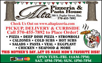 taPizzeria &Pasta House380 S. Poplar Street, Haz.570-455-7892Check Us Out on www.altapizzeria.comPICKUP, DELIVERY & CURBSIDECall 570-455-7892 to Place Order! PIZZA  DEEP DISH PIZZA  STROMBOLI CALZONES  COLD SUBS  HOT SUBS SALADS  PASTA  VEAL  EGGPLANT CHICKEN  SEAFOOD & MORETHIS MOTHER'S DAY..LET US MAKE MOM'S FAVORITE DISH!OPEN TUES.-FRI. 11AM-7PM;SAT. 1PM-7PM; SUN. 1PM-7PMVISAMasterCard ta Pizzeria & Pasta House 380 S. Poplar Street, Haz. 570-455-7892 Check Us Out on www.altapizzeria.com PICKUP, DELIVERY & CURBSIDE Call 570-455-7892 to Place Order!  PIZZA  DEEP DISH PIZZA  STROMBOLI  CALZONES  COLD SUBS  HOT SUBS  SALADS  PASTA  VEAL  EGGPLANT  CHICKEN  SEAFOOD & MORE THIS MOTHER'S DAY..LET US MAKE MOM'S FAVORITE DISH! OPEN TUES.-FRI. 11AM-7PM; SAT. 1PM-7PM; SUN. 1PM-7PM VISA MasterCard