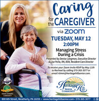 Caringthe CAREGIVERforvia ZOomTUESDAY, MAY 122:00PMManaging StressDuring a CrisisPresented by Denise Langman, Executive Director& Lisa Perla, RN, BSN, Resident Care DirectorTo receive your Zoom invite RSVP by May 11thto Rachael by calling 570-365-3077 oremail rtimm@heritagehillsenior.com.Hrnage2020 BEST OFSENIORCOMMUNITYAWARD-WINNINGCOMMUNITYEmbracing life and possibilities for 20 years and counting!800 6th Street, Weatherly, PA 18255  www.heritagehillsenior.com  570-365-3077 Caring the CAREGIVER for via ZOom TUESDAY, MAY 12 2:00PM Managing Stress During a Crisis Presented by Denise Langman, Executive Director & Lisa Perla, RN, BSN, Resident Care Director To receive your Zoom invite RSVP by May 11th to Rachael by calling 570-365-3077 or email rtimm@heritagehillsenior.com. Hrnage 2020 BEST OF SENIOR COMMUNITY AWARD-WINNING COMMUNITY Embracing life and possibilities for 20 years and counting! 800 6th Street, Weatherly, PA 18255  www.heritagehillsenior.com  570-365-3077