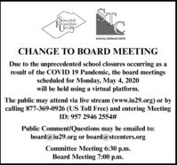 SchuylkillntermediateST.Unir29SOUYLAL TECHNOLOGY CENTERCHANGE TO BOARD MEETINGDue to the unprecedented school closures occurring as aresult of the COVID 19 Pandemic, the board meetingsscheduled for Monday, May 4, 2020will be held using a virtual platform.The public may attend via live stream (www.iu29.org) or bycalling 877-369-0926 (US Toll Free) and entering MeetingID: 957 2946 2554#Public Comment/Questions may be emailed to:board@iu29.org or board@stcenters.orgCommittee Meeting 6:30 p.m.Board Meeting 7:00 p.m. Schuylkill ntermediate ST. Unir29 SOUYLAL TECHNOLOGY CENTER CHANGE TO BOARD MEETING Due to the unprecedented school closures occurring as a result of the COVID 19 Pandemic, the board meetings scheduled for Monday, May 4, 2020 will be held using a virtual platform. The public may attend via live stream (www.iu29.org) or by calling 877-369-0926 (US Toll Free) and entering Meeting ID: 957 2946 2554# Public Comment/Questions may be emailed to: board@iu29.org or board@stcenters.org Committee Meeting 6:30 p.m. Board Meeting 7:00 p.m.