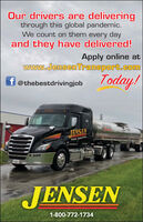 Our drivers are deliveringthrough this global pandemic.We count on them every dayand they have delivered!Apply online atwww.JensenTransport.comf @thebestdrivingjobToday!JENSENTENSENTrans port600JENSEN1-800-772-1734 Our drivers are delivering through this global pandemic. We count on them every day and they have delivered! Apply online at www.JensenTransport.com f @thebestdrivingjob Today! JENSEN TENSEN Trans port 600 JENSEN 1-800-772-1734