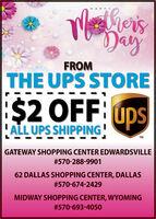 MliersDayHAPPYFROMTHE UPS STOREI$2 OFF: ups'ALL UPS SHIPPINGTMGATEWAY SHOPPING CENTER EDWARDSVILLE#570-288-990162 DALLAS SHOPPING CENTER, DALLAS#570-674-2429MIDWAY SHOPPING CENTER, WYOMING#570-693-4050 Mliers Day HAPPY FROM THE UPS STORE I$2 OFF: ups 'ALL UPS SHIPPING TM GATEWAY SHOPPING CENTER EDWARDSVILLE #570-288-9901 62 DALLAS SHOPPING CENTER, DALLAS #570-674-2429 MIDWAY SHOPPING CENTER, WYOMING #570-693-4050