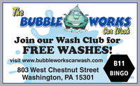 TheBUBBLEWORKSCar WaskJoin our Wash Club forFREE WASHES!visit www.bubbleworkscarwash.comB11803 West Chestnut StreetBINGOWashington, PA 15301 The BUBBLE WORKS Car Wask Join our Wash Club for FREE WASHES! visit www.bubbleworkscarwash.com B11 803 West Chestnut Street BINGO Washington, PA 15301