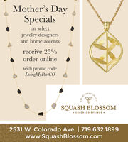 Mother's DaySpecialson selectjewelry designersand home accentsreceive 25%order onlinewith promo codeDoingMyPartCOINTABLISHEDSQUASH BLOSSOM COLORADO SPRINGS 2531 W. Colorado Ave. | 719.632.1899www.SquashBlossom.comN 1973 Mother's Day Specials on select jewelry designers and home accents receive 25% order online with promo code DoingMyPartCO IN TABLISHED SQUASH BLOSSOM  COLORADO SPRINGS  2531 W. Colorado Ave. | 719.632.1899 www.SquashBlossom.com N 1973