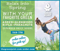 Relax intoSpringWITH YOURFAVORITE GREENTHETMGREENJOINTASPEN GLENWOODRIFLE PARACHUTEEXPANDED DAILY HOURS9AM-7PMonder onlinefor pick-up!thegreenjoint.com/order-now Relax into Spring WITH YOUR FAVORITE GREEN THE TM GREEN JOINT ASPEN GLENWOOD RIFLE PARACHUTE EXPANDED DAILY HOURS 9AM-7PM onder online for pick-up! thegreenjoint.com/order-now