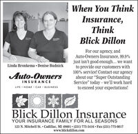"When You ThinkInsurance,ThinkBlick DillonhauranceFor our agency, andAuto-Owners Insurance, 99.9%just isn't good enough... we wantto provide our customers with100% service! Contact our agencyabout our ""Super OutstandingService"" today  well work hardto exceed your expectations!Linda Bronkema  Denise BudnickAuto-OwnersINSURANCELIFE · HOME · CAR · BUSINESSBlick Dillon InsuranceYOUR INSURANCE FAMILY FOR ALL SEASONS123 N. Mitchell St.  Cadillac, MI 49601  (231) 775-3416  Fax (231) 775-0817www.blickdillon.com When You Think Insurance, Think Blick Dillon haurance For our agency, and Auto-Owners Insurance, 99.9% just isn't good enough... we want to provide our customers with 100% service! Contact our agency about our ""Super Outstanding Service"" today  well work hard to exceed your expectations! Linda Bronkema  Denise Budnick Auto-Owners INSURANCE LIFE · HOME · CAR · BUSINESS Blick Dillon Insurance YOUR INSURANCE FAMILY FOR ALL SEASONS 123 N. Mitchell St.  Cadillac, MI 49601  (231) 775-3416  Fax (231) 775-0817 www.blickdillon.com"