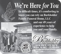 We're Here for YouIn difficult times, it's comforting toknow you can rely on BurkholderFamily Funeral Home, LLCand our 49 years ofBurkholder JamilyFuneralHomeexperience to helpand your family.OwnerKeith D.-Bheholderyou(231)825-819BiathalierDurkholderFamily Funeral Home, LLC.2019BESTBEST211 N. Pine St.  P.O. Box 38McBain, MI 49657  231-825-8191burkholderfamilyfuneralhome.comof the *WINNERN Cadillac NewsPeople Choice Award We're Here for You In difficult times, it's comforting to know you can rely on Burkholder Family Funeral Home, LLC and our 49 years of Burkholder Jamily Funeral Home experience to help and your family. Owner Keith D. -Bheholder you (231)825-819 Biathalier Durkholder Family Funeral Home, LLC. 2019 BEST BEST 211 N. Pine St.  P.O. Box 38 McBain, MI 49657  231-825-8191 burkholderfamilyfuneralhome.com of the * WINNER N Cadillac News People Choice Award
