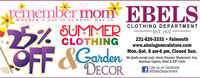 remember mom EBELSMOTHER'S DAY IS SUNDAY, MAY 10CLOTHING DEPARTMENTSUMMERCLOTHING-EST. 1920231-826-3333  FalmouthOFF&GardenDECORwww.ebelsgeneralstore.comMon.-Sat. 8 am-6 pm, Closed Sun.We gladly accept cash, check, Discover, Mastercard, Visa,American Express, Debit & EBT CardsLike us on Facebook@EbelsDepartment remember mom EBELS MOTHER'S DAY IS SUNDAY, MAY 10 CLOTHING DEPARTMENT SUMMER CLOTHING -EST. 1920 231-826-3333  Falmouth OFF &Garden DECOR www.ebelsgeneralstore.com Mon.-Sat. 8 am-6 pm, Closed Sun. We gladly accept cash, check, Discover, Mastercard, Visa, American Express, Debit & EBT Cards Like us on Facebook @EbelsDepartment