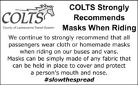 COLTS Strongly|COLTSRecommendsMasks When RidingCounty of Lackawanna Transit SystemWe continue to strongly recommend that allpassengers wear cloth or homemade maskswhen riding on our buses and vans.Masks can be simply made of any fabric thatcan be held in place to cover and protecta person's mouth and nose.#slowthespread COLTS Strongly |COLTS Recommends Masks When Riding County of Lackawanna Transit System We continue to strongly recommend that all passengers wear cloth or homemade masks when riding on our buses and vans. Masks can be simply made of any fabric that can be held in place to cover and protect a person's mouth and nose. #slowthespread