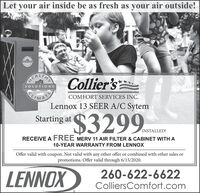 Let your air inside be as fresh as your air outside!GLOYIONAEALTHACollier'sSOLUTIONSIMATELennox 13 SEER A/C SytemCOMFORT SERVICES INC.$3299Starting atINSTALLED!RECEIVE A FREE MERV 11 AIR FILTER & CABINET WITH A10-YEAR WARRANTY FROM LENNOXOffer valid with coupon. Not valid with any other offer or combined with other sales orpromotions. Offer valid through 6/15/2020.LENNOX260-622-6622ColliersComfort.com Let your air inside be as fresh as your air outside! GLOYION AEALTHA Collier's SOLUTIONS IMATE Lennox 13 SEER A/C Sytem COMFORT SERVICES INC. $3299 Starting at INSTALLED! RECEIVE A FREE MERV 11 AIR FILTER & CABINET WITH A 10-YEAR WARRANTY FROM LENNOX Offer valid with coupon. Not valid with any other offer or combined with other sales or promotions. Offer valid through 6/15/2020. LENNOX 260-622-6622 ColliersComfort.com