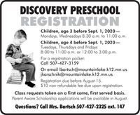 DISCOVERY PRESCHOOLREGISTRATIONChildren, age 3 before Sept. 1, 2020-Mondays, Wednesdays 8:30 a.m. to 11:00 a.m.Children, age 4 before Sept. 1, 2020Tuesdays, Thursdays and Fridays8:00 to 11:00 a.m. or 12:00 to 3:00p.m.For a registration packet:Call 507-427-3159Or email Ibartsch@mountainlake.k12.mn.uskarschnik@mountainlake.k12.mn.usRegistration due before August 15.$10 non-refundable fee due upon registration.Class requests taken on a first come, first served basis.Parent Aware Scholarship applications will be available in August.Questions? Call Mrs. Bartsch 507-427-2325 ext. 147 DISCOVERY PRESCHOOL REGISTRATION Children, age 3 before Sept. 1, 2020- Mondays, Wednesdays 8:30 a.m. to 11:00 a.m. Children, age 4 before Sept. 1, 2020 Tuesdays, Thursdays and Fridays 8:00 to 11:00 a.m. or 12:00 to 3:00 p.m. For a registration packet: Call 507-427-3159 Or email Ibartsch@mountainlake.k12.mn.us karschnik@mountainlake.k12.mn.us Registration due before August 15. $10 non-refundable fee due upon registration. Class requests taken on a first come, first served basis. Parent Aware Scholarship applications will be available in August. Questions? Call Mrs. Bartsch 507-427-2325 ext. 147