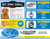 Beer of the monthOnorsCoorsSIT. STAY. CHILL.Coors LightGHT$1999 24-pack, 12-oz. cansMail-in rebate May 7 to June 2. Purchase three,24-packs of cans and receive a $15 rebate.LIGHT$1899 24-pack, 12-oz. bottles.While supplies last.SUPPORT LOCAL ANIMALS IN NEED.This store is collecting pet supplies andcash donations100% of the donations go directly to Cottonwood CountyAnimal Rescue.Liquor of the monthItems of need:Pendeltoncat litter, cat and dog toys, monetary donations to helpcover expenses such as vet fees, food, etc.If you adopt a pet from any rescue or shelter receivePENDLETOWhiskeya $100 reimbursement.1.75 LLimited to first 30 applicantsfrom Coors Light and MMBA.MMBACoors$3499Ask store for details.LGHTreg. $39.99Vizzy Hard SeltzerAZZAVIZZYYIZZYWine of the monthMay 14 to June 2 $15 mail-inrebate on a 12-pack.ONLY49%NARD SELTEERKenwood EstatesRegular price $15.49 plus tax,rebate of $15.00 = $.49 plustax for a 12 pack!LENWOODChardonnay, Pinot Grigio,Sauvignon Blanc, Cabernet, MerlotAfter mail-in rebate.UNWOENwooeLimit one rebate per household.$899reg. $10.99RiverRBondLIQUOR507-831-6132575 2nd Avenue  WindomPrices good Friday, May 1 through Sunday, May 31. Beer of the month Onors Coors SIT. STAY. CHILL. Coors Light GHT $1999  24-pack, 12-oz. cans Mail-in rebate May 7 to June 2. Purchase three, 24-packs of cans and receive a $15 rebate. LIGHT $1899  24-pack, 12-oz. bottles. While supplies last. SUPPORT LOCAL ANIMALS IN NEED. This store is collecting pet supplies and cash donations 100% of the donations go directly to Cottonwood County Animal Rescue. Liquor of the month Items of need: Pendelton cat litter, cat and dog toys, monetary donations to help cover expenses such as vet fees, food, etc. If you adopt a pet from any rescue or shelter receive PENDLETO Whiskey a $100 reimbursement. 1.75 L Limited to first 30 applicants from Coors Light and MMBA. MMBA Coors $3499 Ask store for details. LGHT reg. $39.99 Vizzy Hard Seltzer AZZA VIZZY YIZZY Wine of the month May 14 to Ju