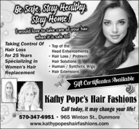 Bsua Stay HealihyStay Heme!O would love to take care of your hairwhen it is safe to!Taking Control OfHair LossTop of theHead Enhancementsfor 25 YearsHair Loss / ProblemHair SolutionsSpecializing in Human / Synthetic WigsHair ExtensionsWomen's HairReplacementGift Certificates AvailableKathy Pope's Hair FashionsCall today, it may change your life!570-347-6951  965 Winton St., Dunmorewww.kathypopeshairfashions.com Bsua Stay Healihy Stay Heme! O would love to take care of your hair when it is safe to! Taking Control Of Hair Loss Top of the Head Enhancements for 25 Years Hair Loss / Problem Hair Solutions Specializing in  Human / Synthetic Wigs Hair Extensions Women's Hair Replacement Gift Certificates Available Kathy Pope's Hair Fashions Call today, it may change your life! 570-347-6951  965 Winton St., Dunmore www.kathypopeshairfashions.com