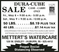 DURA-CUBESALECASH - CARRY%3DDURA-CUBEONLYFri., May 8  9:00 a.m.- 5:00 p.m.Sat., May 9  9:00 a.m.-12:00 p.m.50 LBS.$8.19 PLUS TAX40 LBS. .....$7.14 PLUS TAXUNSURPASSED FOR QUALITY, PROS PICK DURA-CUBE WATERSOFTENING SALT IS MADE FROM ULTRA HIGH PURITY SALT.METTERT'S WATERCARE120 W. ENSLEY  AUBURN, IN  925-4412Proper SocialDistancing Observed DURA-CUBE SALE CASH - CARRY %3D DURA- CUBE ONLY Fri., May 8  9:00 a.m.- 5:00 p.m. Sat., May 9  9:00 a.m.-12:00 p.m. 50 LBS. $8.19 PLUS TAX 40 LBS. .... .$7.14 PLUS TAX UNSURPASSED FOR QUALITY, PROS PICK DURA-CUBE WATER SOFTENING SALT IS MADE FROM ULTRA HIGH PURITY SALT. METTERT'S WATERCARE 120 W. ENSLEY  AUBURN, IN  925-4412 Proper Social Distancing Observed