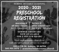 SCHOOL OF EARLY LEARNING2020 - 2021PRESCHOOLREGISTRATIONmorning 8all day classesfor 2-5 years oldbefore 8after school carefor 2 yrs - 5th gradeSUMMER CHILDCARENOW AVAILABLEFOR 2 YRS-5TH GRADE!Visit auburnumc.church orcall the preschool office to register.1203 E 7th St, Auburn, IN 46706260.925.2570 | preschooleauburnumc.church SCHOOL OF EARLY LEARNING 2020 - 2021 PRESCHOOL REGISTRATION morning 8 all day classes for 2-5 years old before 8 after school care for 2 yrs - 5th grade SUMMER CHILDCARE NOW AVAILABLE FOR 2 YRS-5TH GRADE! Visit auburnumc.church or call the preschool office to register. 1203 E 7th St, Auburn, IN 46706 260.925.2570 | preschooleauburnumc.church
