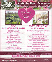 """THE BARNZNURSERYVisit the Barn NurseryFor all your Landscaping & Gardening!ULANDSCAPE CENTERNow Open7 Days aWeek!NEW!BUY MORE SAVE MORE!MOTHER'S DAYGIFT IDEAS!Barn Premium Hanging Baskets & PlantersAll 4 1/2"""" Annuals:Buy 10 or more save 10%Grow Your Own Orchard!All PerennialsAll Fruit Trees 20% offFlowering Trees: Magnolia, Redbud,Serviceberry, CrabappleBuy 10 or more save 10%All Trees &Evergreens:Buy 3 or more save 15%**Buy 5 or more, Get 20% off**Topical Plants: Gardenia, Mandevilla,Hibiscus & JasminePlant a butterfly garden!Thousands of perennials for sun and shade.All ShrubsBuy 5 or more, Get 10% off**Buy 10 or more, Get 20% off**Give mom some privacy:Arborvitae & Evergreen Trees""""Mix-n-Match within categories. No Limits. No coupons or sale items allowedBig Value Landscape Plants4 foot Emerald Green Arborvitae JUST $59.99 (EGA4)3 1/2"""" Sienna Glen Maple Trees reg. $659.99 NOW $359.99Open Mother's Day 8:30am-6pm8109 S Rt 31, CaryVisit our website at847-658-3883 www.BarnNurseryLandscape.comM-F 8am-7pmWeekends 9am-6pm THE BARN ZNURSERY Visit the Barn Nursery For all your Landscaping & Gardening! ULANDSCAPE CENTER Now Open 7 Days a Week! NEW! BUY MORE SAVE MORE! MOTHER'S DAY GIFT IDEAS! Barn Premium Hanging Baskets & Planters All 4 1/2"""" Annuals: Buy 10 or more save 10% Grow Your Own Orchard! All Perennials All Fruit Trees 20% off Flowering Trees: Magnolia, Redbud, Serviceberry, Crabapple Buy 10 or more save 10% All Trees &Evergreens: Buy 3 or more save 15% **Buy 5 or more, Get 20% off** Topical Plants: Gardenia, Mandevilla, Hibiscus & Jasmine Plant a butterfly garden! Thousands of perennials for sun and shade. All Shrubs Buy 5 or more, Get 10% off **Buy 10 or more, Get 20% off** Give mom some privacy: Arborvitae & Evergreen Trees """"Mix-n-Match within categories. No Limits. No coupons or sale items allowed Big Value Landscape Plants 4 foot Emerald Green Arborvitae JUST $59.99 (EGA4) 3 1/2"""" Sienna Glen Maple Trees reg. $659.99 NOW $359.99 Open Mother's Day 8:30am-6pm 810"""