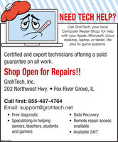 NEED TECH HELP?Call GrohTech, your localComputer Repair Shop, for helpwith your Apple, Microsoft, Linuxdesktop, laptop, or tablet. Wealso fix game systems.Certified and expert technicians offering a solidguarantee on all work.Shop Open for Repairs!!GrohTech, Inc.202 Northwest Hwy.  Fox River Grove, ILCall first: 855-487-4764Email: support@grohtech.net Free diagnostic Specializing in helpingseniors, teachers, studentsand gamers Data Recovery Remote repair accessavailable Available 24/7SM-CL1777232 NEED TECH HELP? Call GrohTech, your local Computer Repair Shop, for help with your Apple, Microsoft, Linux desktop, laptop, or tablet. We also fix game systems. Certified and expert technicians offering a solid guarantee on all work. Shop Open for Repairs!! GrohTech, Inc. 202 Northwest Hwy.  Fox River Grove, IL Call first: 855-487-4764 Email: support@grohtech.net  Free diagnostic  Specializing in helping seniors, teachers, students and gamers  Data Recovery  Remote repair access available  Available 24/7 SM-CL1777232