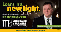Loans in anew light.lMluminate your business. Call us today.BANK BRIGHTER.MBMERCHANTS& FARMERSBank Since 1928Member FDIC ORussell Castille, Commercial Lender01081605merchantsandfarmers.com Loans in a new light. lMluminate your business. Call us today. BANK BRIGHTER. MB MERCHANTS & FARMERS Bank Since 1928 Member FDIC O Russell Castille, Commercial Lender 01081605 merchantsandfarmers.com