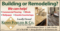 Building or Remodeling?We can help! Commercial Flooring  Blinds Wallpaper Granite CountertopsLocally OwnedKENNY FUSELIER & Co.Fine FlooringUnder Foot Since 19883019 Kirkman Street  Lake Charles337.478.6700kenny-fuselier-co-llc.business.site01084178 Building or Remodeling? We can help!  Commercial Flooring  Blinds  Wallpaper Granite Countertops Locally Owned KENNY FUSELIER & Co. Fine Flooring Under Foot Since 1988 3019 Kirkman Street  Lake Charles 337.478.6700 kenny-fuselier-co-llc.business.site 01084178