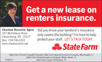 Get a new lease onrenters insurance.Charlene Bozovich, Agent Did you know your landlord's insurance107 McClelland Roadonly covers the building? l'm here to helpprotect your stuff. LET'S TALK TODAY.Canonsburg, PA 15317Bus: 724-746-2222www.charbozovich.netState FarmState Farm Fire and Casualty Company, State Farm General Insurance Company, Bloomington, ILState Farm Florida Insurance Company, Winter Haven, FLState Farm Lloyds, Richardson, TX1708133 Get a new lease on renters insurance. Charlene Bozovich, Agent Did you know your landlord's insurance 107 McClelland Road only covers the building? l'm here to help protect your stuff. LET'S TALK TODAY. Canonsburg, PA 15317 Bus: 724-746-2222 www.charbozovich.net State Farm State Farm Fire and Casualty Company, State Farm General Insurance Company, Bloomington, IL State Farm Florida Insurance Company, Winter Haven, FL State Farm Lloyds, Richardson, TX 1708133