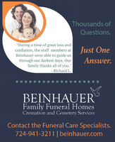 """Thousands ofQuestions.""""During a time of great loss andconfusion, the staff members atBeinhauer were able to guide usJust Onethrough our darkest days. Ourfamily thanks all of you.""""Answer.Richard L.BEINHAUERFamily Funeral HomesCremation and Cemetery ServicesContact the Funeral Care Specialists.724-941-3211