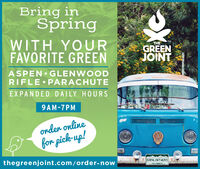 Bring inSpringWITH YOURFAVORITE GREENTHETMGREENJOINTASPEN GLENWOODRIFLE PARACHUTEEXPANDED DAILY HOURS9AM-7PMonder onlinefor pick-up!thegreenjoint.com/order-nowGRNJNT420COLORADO Bring in Spring WITH YOUR FAVORITE GREEN THE TM GREEN JOINT ASPEN GLENWOOD RIFLE PARACHUTE EXPANDED DAILY HOURS 9AM-7PM onder online for pick-up! thegreenjoint.com/order-now GRNJNT420 COLORADO