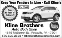 Keep Your Fenders In Line - Call Kline'sEst 1960Now60 Years inBusiness!Kline BrothersAuto Body Shop1616 McBarron St., Pottsville, PA 17901570-622-3678  KlineBrothersBodyShop.comREADERSCHOICEWINNER Keep Your Fenders In Line - Call Kline's Est 1960 Now 60 Years in Business! Kline Brothers Auto Body Shop 1616 McBarron St., Pottsville, PA 17901 570-622-3678  KlineBrothersBodyShop.com READERS CHOICE WINNER