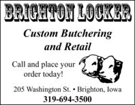 BRICHTON LOCKERCustom Butcheringand RetailCall and place yourorder today!205 Washington St.  Brighton, Iowa319-694-3500 BRICHTON LOCKER Custom Butchering and Retail Call and place your order today! 205 Washington St.  Brighton, Iowa 319-694-3500