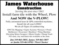 James WaterhouseConstructionServing the area since 1963Install farm tile with the Wheel, PlowAnd NOW the V-PLOW!Fully automated laser & GPS controlled machines.Install tile all year LONG!We do all Types of earthmovingGPS Tile Mapping  Septic Systems Terraces  PondsBulldozers  Excavator  Backhoe  Tiling MachineElevating Motor Scrapers Motor Grader  Dump TruckFill sand, clay and black dirt available at the farm.Jim 319-863-3855, Jamey 319-863-3857or Justin 319-461-8702  West Chester James Waterhouse Construction Serving the area since 1963 Install farm tile with the Wheel, Plow And NOW the V-PLOW! Fully automated laser & GPS controlled machines. Install tile all year LONG! We do all Types of earthmoving GPS Tile Mapping  Septic Systems Terraces  Ponds Bulldozers  Excavator  Backhoe  Tiling Machine Elevating Motor Scrapers Motor Grader  Dump Truck Fill sand, clay and black dirt available at the farm. Jim 319-863-3855, Jamey 319-863-3857 or Justin 319-461-8702  West Chester