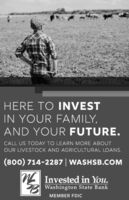 HERE TO INVESTIN YOUR FAMILY,AND YOUR FUTURE.CALL US TODAY TO LEARN MORE ABOUTOUR LIVESTOCK AND AGRICULTURAL LOANS.(800) 714-2287 | WASHSB.COMN Invested in You.B Washington State BankMEMBER FDIC HERE TO INVEST IN YOUR FAMILY, AND YOUR FUTURE. CALL US TODAY TO LEARN MORE ABOUT OUR LIVESTOCK AND AGRICULTURAL LOANS. (800) 714-2287 | WASHSB.COM N Invested in You. B Washington State Bank MEMBER FDIC