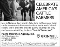 """CELEBRATEAMERICA'SCATTLEFARMERSMay is National Beef Month. Take time to thank your localcattle farmers and their contributions to the world's foodsupply. We're proud to provide quality coverage so theycan focus on what they do best. Trust in Tomorrow.Pacha Insurance Agency, Inc.406 W. Burlington Ave.Fairfield, IA 52556641-472-92576 GRINNELLMUTUAL.""""Trust in Tomorrow."""" and """"Grinnell Mutual"""" are registered trademarks of GrinnellMutual Reinsurance Company. O Grinnell Mutual Reinsurance Company, 2020. CELEBRATE AMERICA'S CATTLE FARMERS May is National Beef Month. Take time to thank your local cattle farmers and their contributions to the world's food supply. We're proud to provide quality coverage so they can focus on what they do best. Trust in Tomorrow. Pacha Insurance Agency, Inc. 406 W. Burlington Ave. Fairfield, IA 52556 641-472-9257 6 GRINNELL MUTUAL. """"Trust in Tomorrow."""" and """"Grinnell Mutual"""" are registered trademarks of Grinnell Mutual Reinsurance Company. O Grinnell Mutual Reinsurance Company, 2020."""